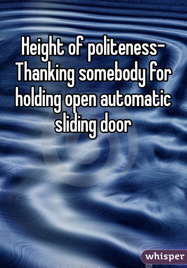 Height of politeness- Thanking somebody for holding open automatic sliding door