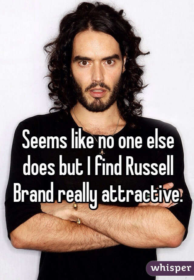 Seems like no one else does but I find Russell Brand really attractive.