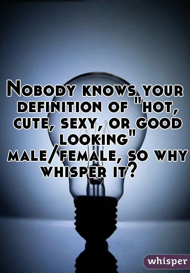 "Nobody knows your definition of ""hot, cute, sexy, or good looking"" male/female, so why whisper it?"
