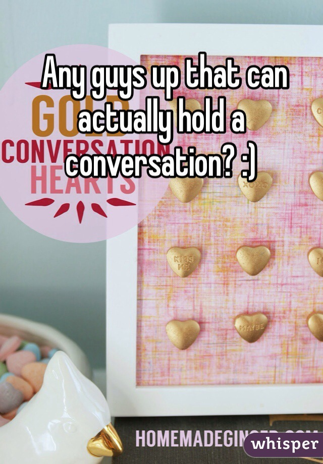 Any guys up that can actually hold a conversation? :)