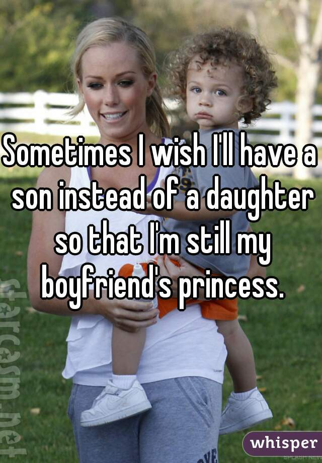 Sometimes I wish I'll have a son instead of a daughter so that I'm still my boyfriend's princess.