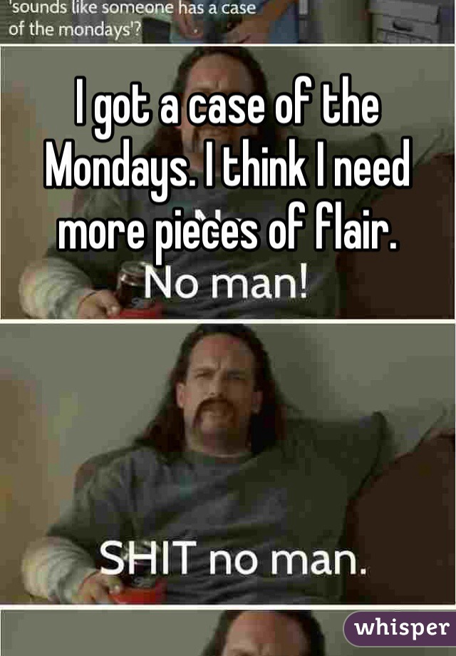 I got a case of the Mondays. I think I need more pieces of flair.