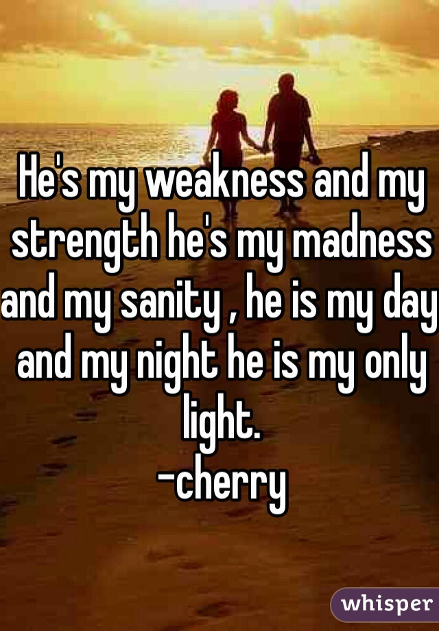 He's my weakness and my strength he's my madness and my sanity , he is my day and my night he is my only light. -cherry