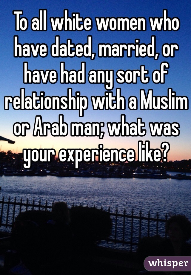 To all white women who have dated, married, or have had any sort of relationship with a Muslim or Arab man; what was your experience like?