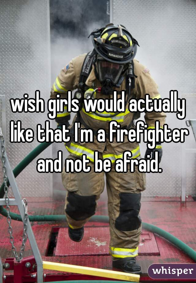 wish girls would actually like that I'm a firefighter and not be afraid.