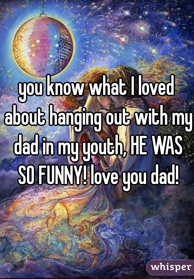 you know what I loved about hanging out with my dad in my youth, HE WAS SO FUNNY! love you dad!