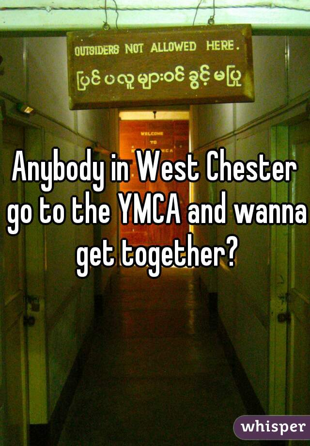 Anybody in West Chester go to the YMCA and wanna get together?