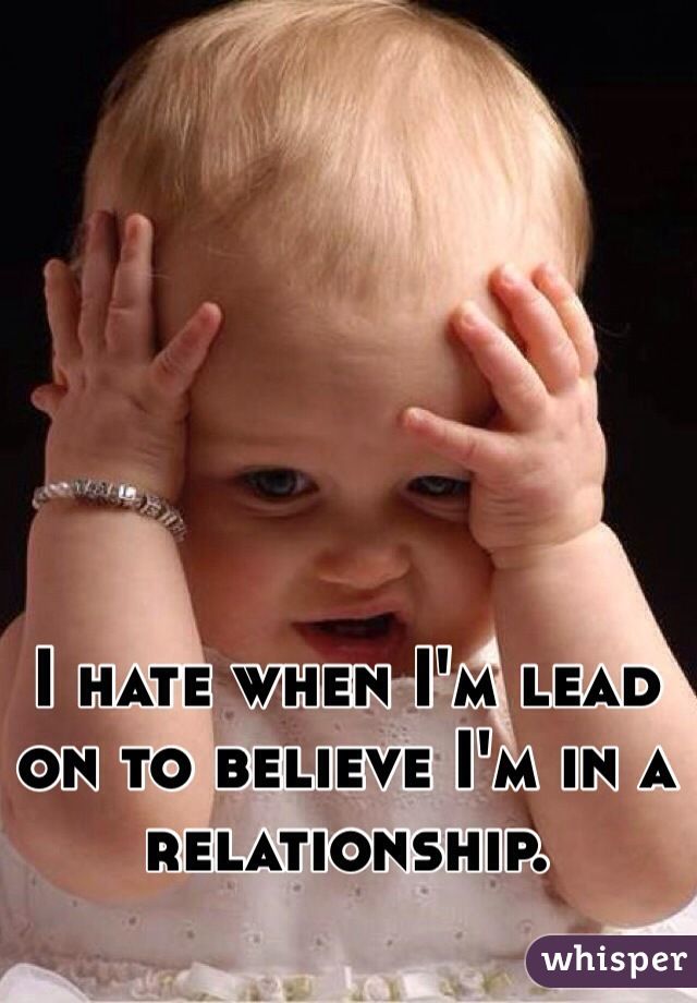 I hate when I'm lead on to believe I'm in a relationship.