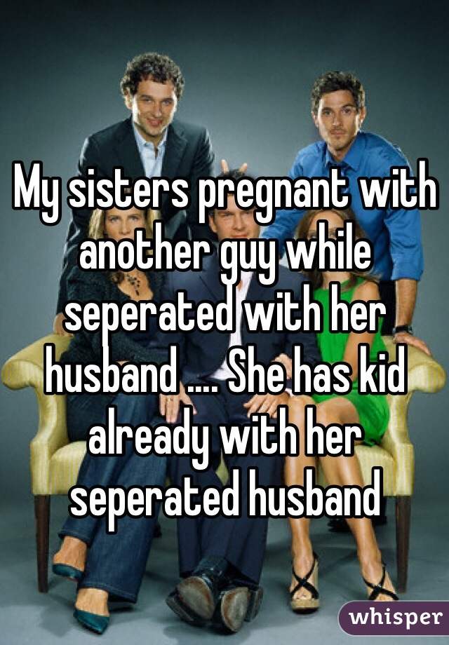 My sisters pregnant with another guy while seperated with her husband .... She has kid already with her seperated husband