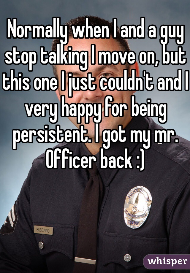 Normally when I and a guy stop talking I move on, but this one I just couldn't and I very happy for being persistent. I got my mr.  Officer back :)