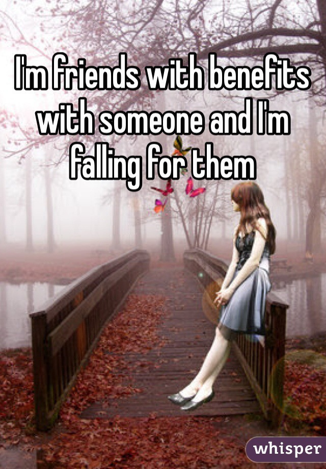 I'm friends with benefits with someone and I'm falling for them