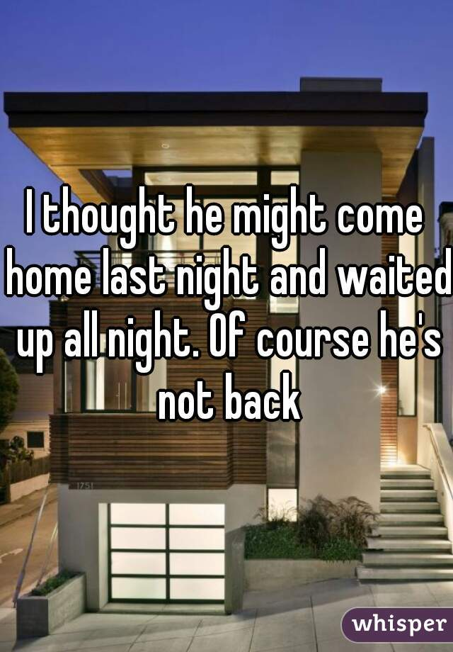 I thought he might come home last night and waited up all night. Of course he's not back
