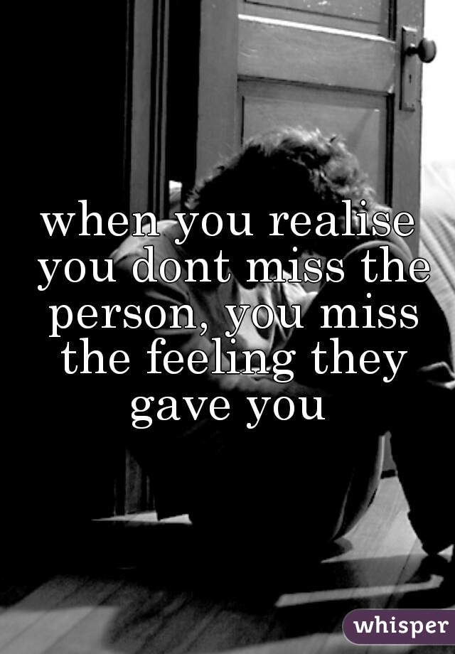 when you realise you dont miss the person, you miss the feeling they gave you