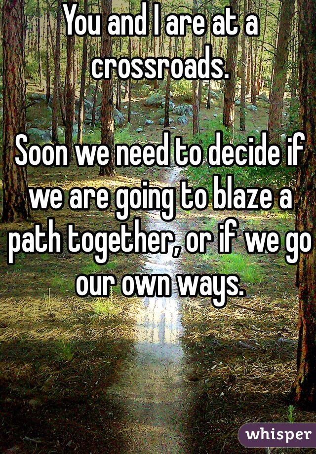 You and I are at a crossroads.  Soon we need to decide if we are going to blaze a path together, or if we go our own ways.
