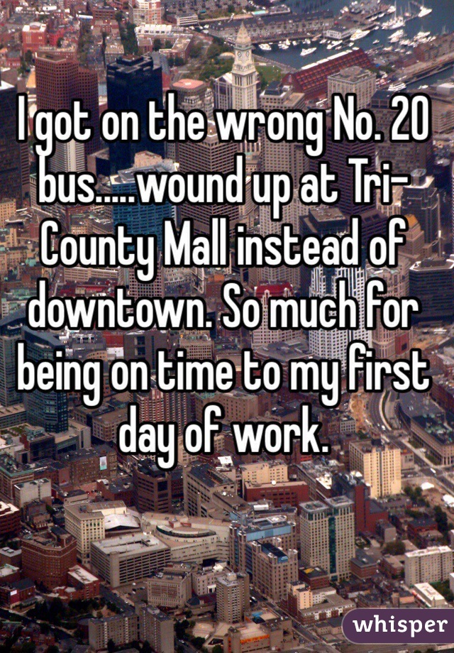 I got on the wrong No. 20 bus.....wound up at Tri-County Mall instead of downtown. So much for being on time to my first day of work.