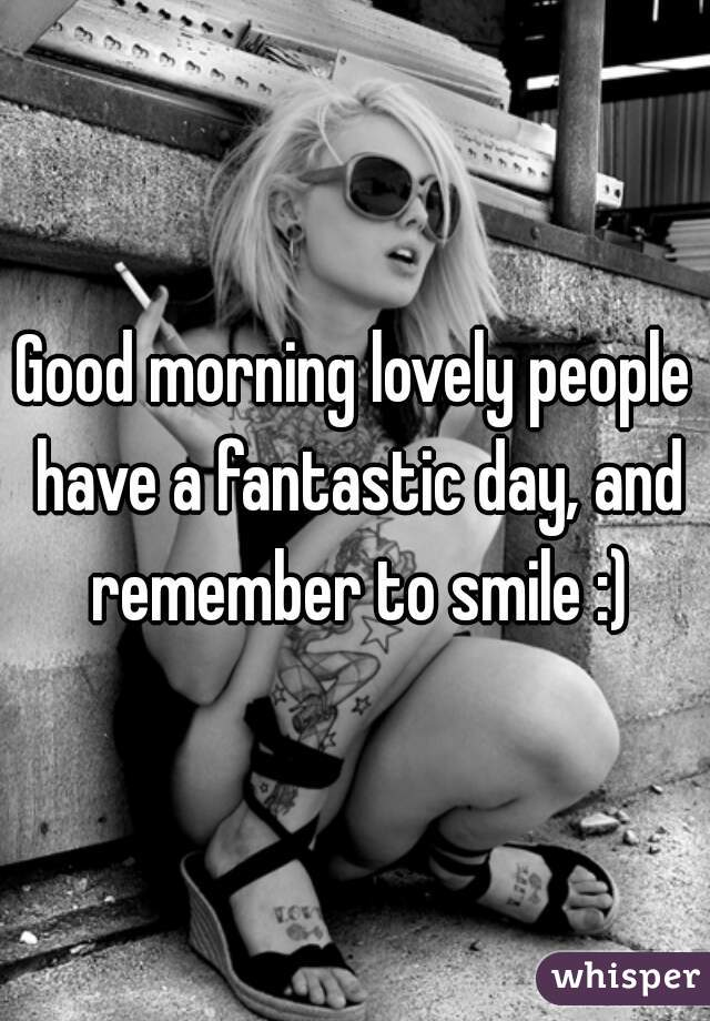 Good morning lovely people have a fantastic day, and remember to smile :)