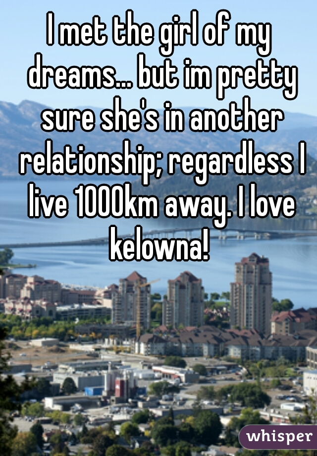I met the girl of my dreams... but im pretty sure she's in another relationship; regardless I live 1000km away. I love kelowna!