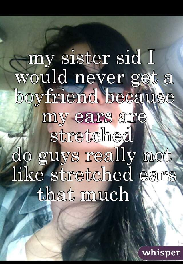 my sister sid I would never get a boyfriend because my ears are stretched  do guys really not like stretched ears that much
