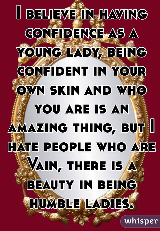 I believe in having confidence as a young lady, being confident in your own skin and who you are is an amazing thing, but I hate people who are Vain, there is a beauty in being humble ladies.