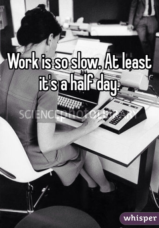 Work is so slow. At least it's a half day.