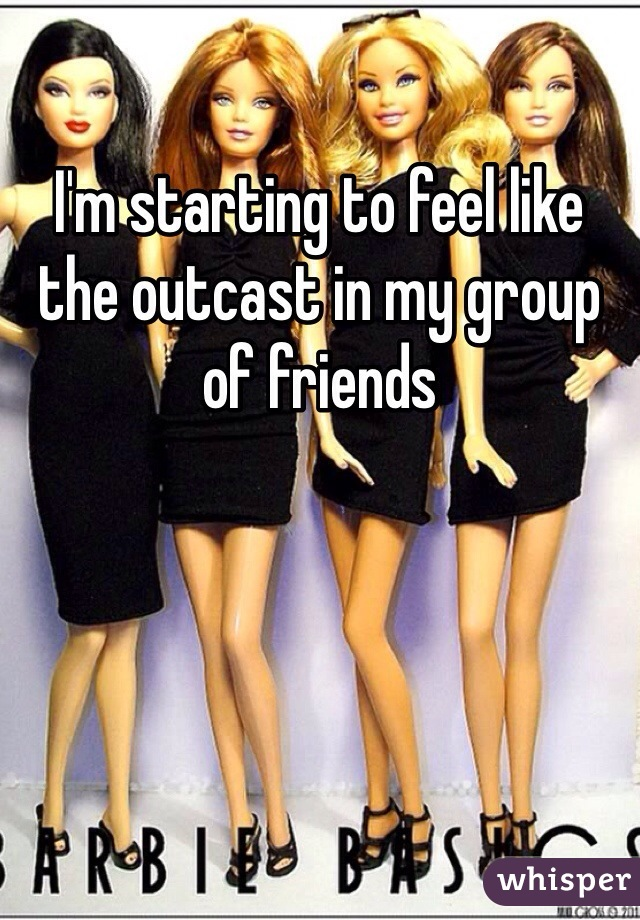 I'm starting to feel like the outcast in my group of friends