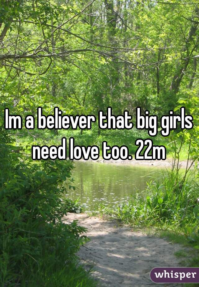Im a believer that big girls need love too. 22m
