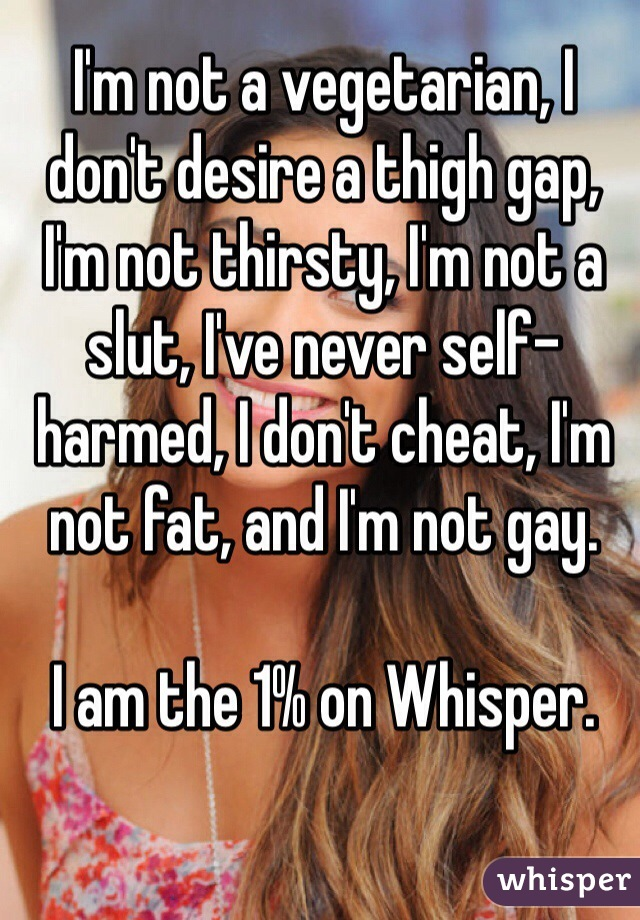 I'm not a vegetarian, I don't desire a thigh gap, I'm not thirsty, I'm not a slut, I've never self-harmed, I don't cheat, I'm not fat, and I'm not gay.  I am the 1% on Whisper.