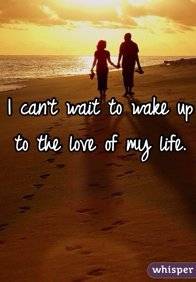 I can't wait to wake up to the love of my life.