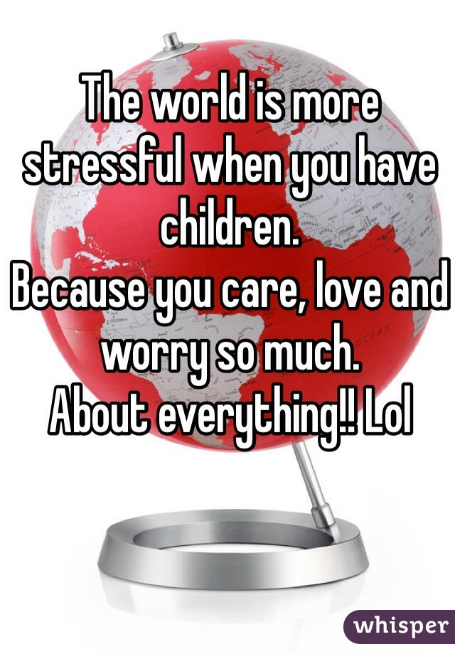 The world is more stressful when you have children.  Because you care, love and worry so much.  About everything!! Lol
