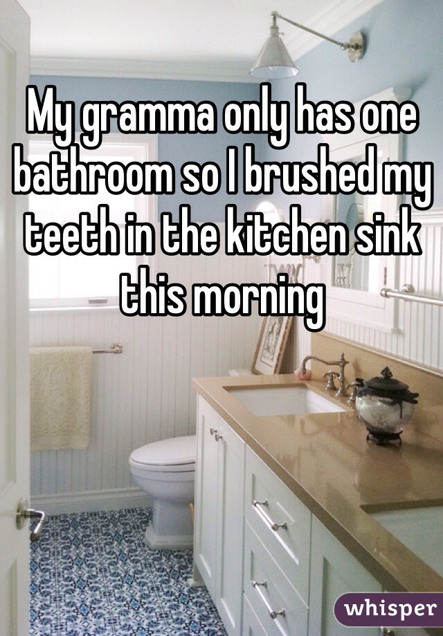 My gramma only has one bathroom so I brushed my teeth in the kitchen sink this morning