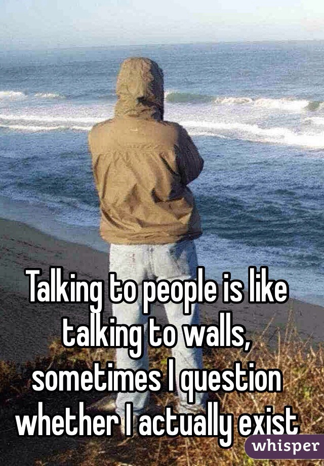 Talking to people is like talking to walls, sometimes I question whether I actually exist