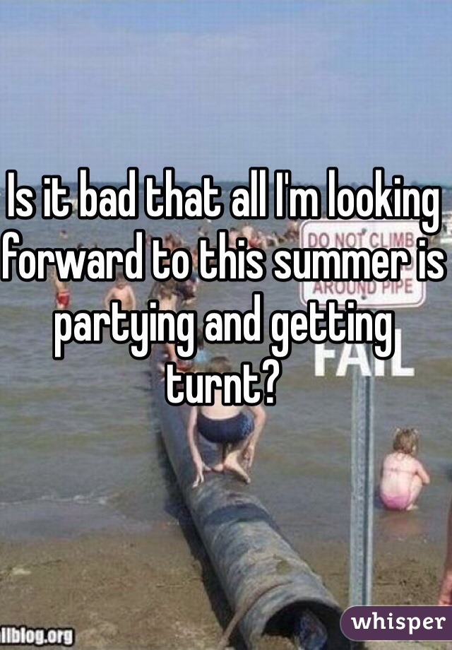 Is it bad that all I'm looking forward to this summer is partying and getting turnt?