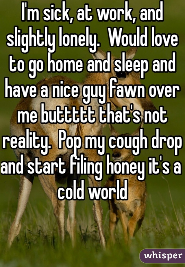 I'm sick, at work, and slightly lonely.  Would love to go home and sleep and have a nice guy fawn over me buttttt that's not reality.  Pop my cough drop and start filing honey it's a cold world