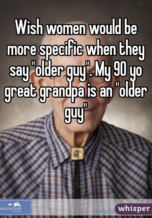 """Wish women would be more specific when they say """"older guy"""". My 90 yo great grandpa is an """"older guy"""""""
