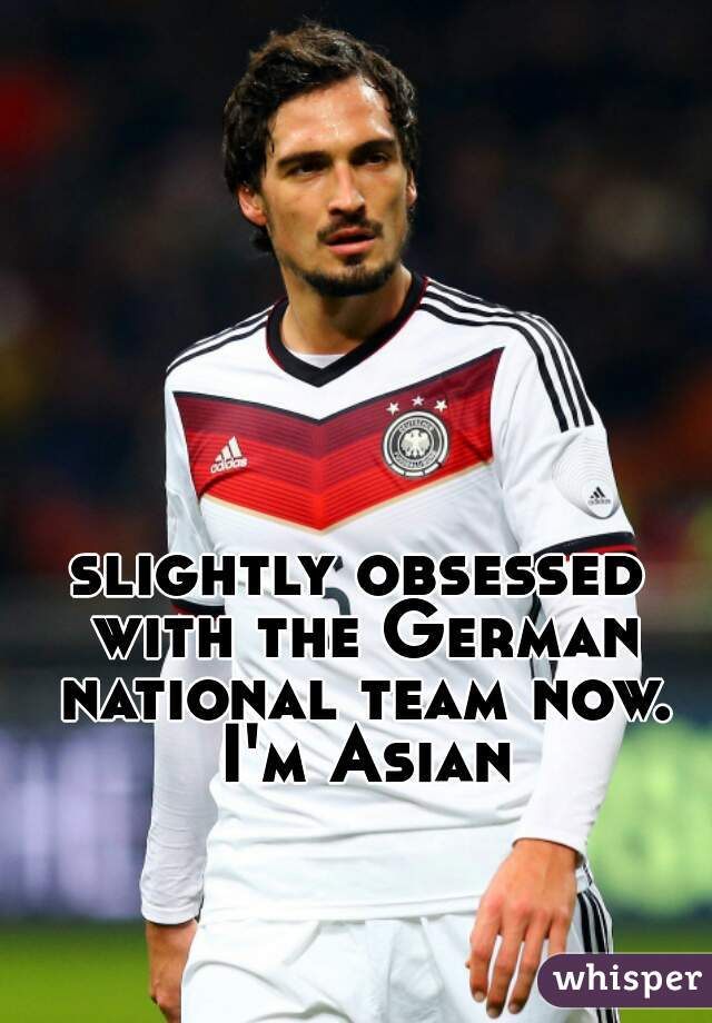 slightly obsessed with the German national team now. I'm Asian