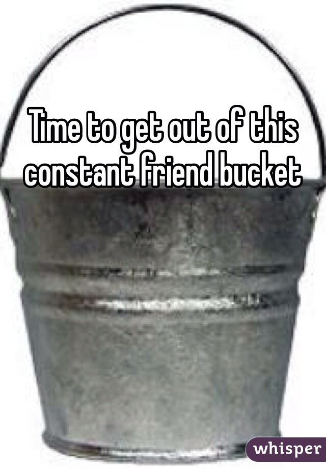 Time to get out of this constant friend bucket