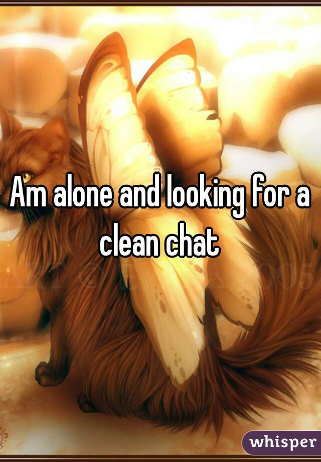 Am alone and looking for a clean chat