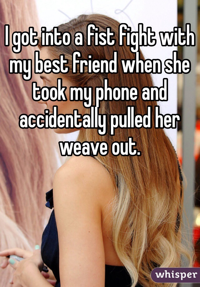 I got into a fist fight with my best friend when she took my phone and accidentally pulled her weave out.