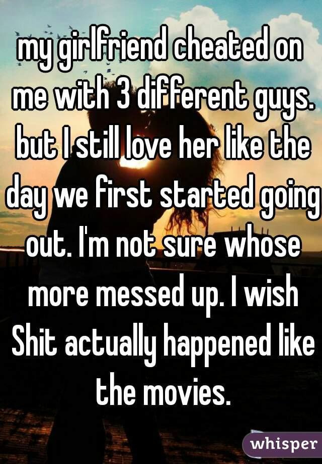 my girlfriend cheated on me with 3 different guys. but I still love her like the day we first started going out. I'm not sure whose more messed up. I wish Shit actually happened like the movies.