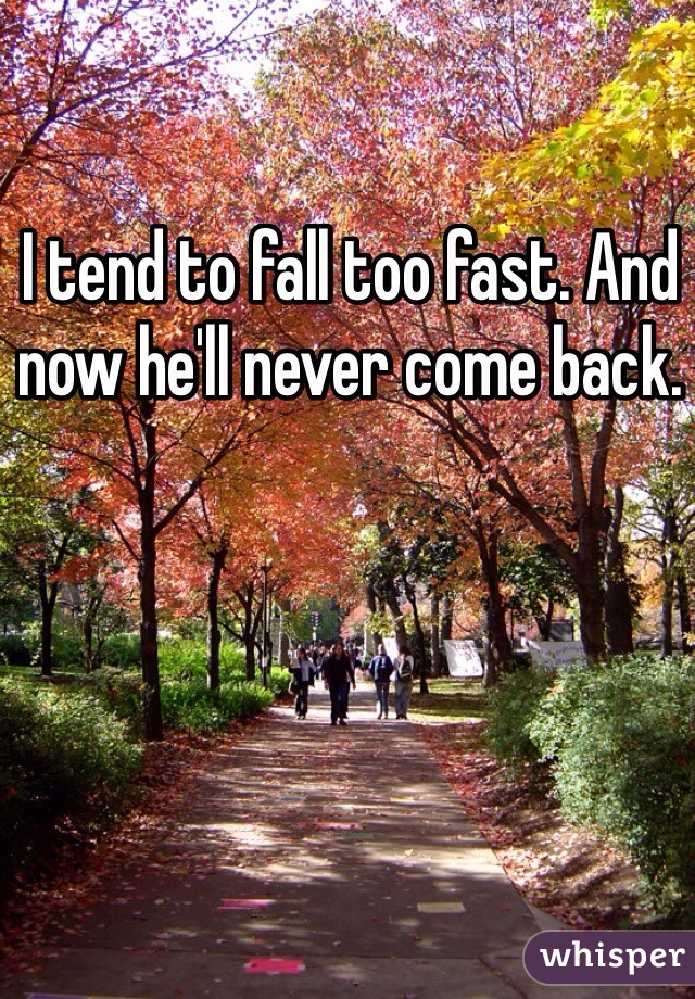 I tend to fall too fast. And now he'll never come back.