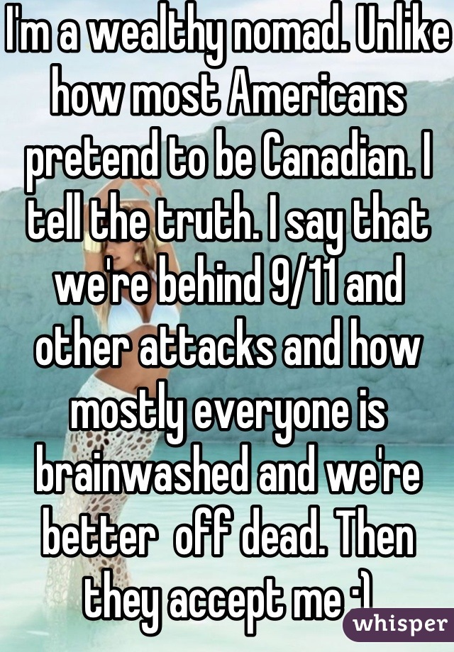 I'm a wealthy nomad. Unlike how most Americans pretend to be Canadian. I tell the truth. I say that we're behind 9/11 and other attacks and how mostly everyone is brainwashed and we're better  off dead. Then they accept me :)