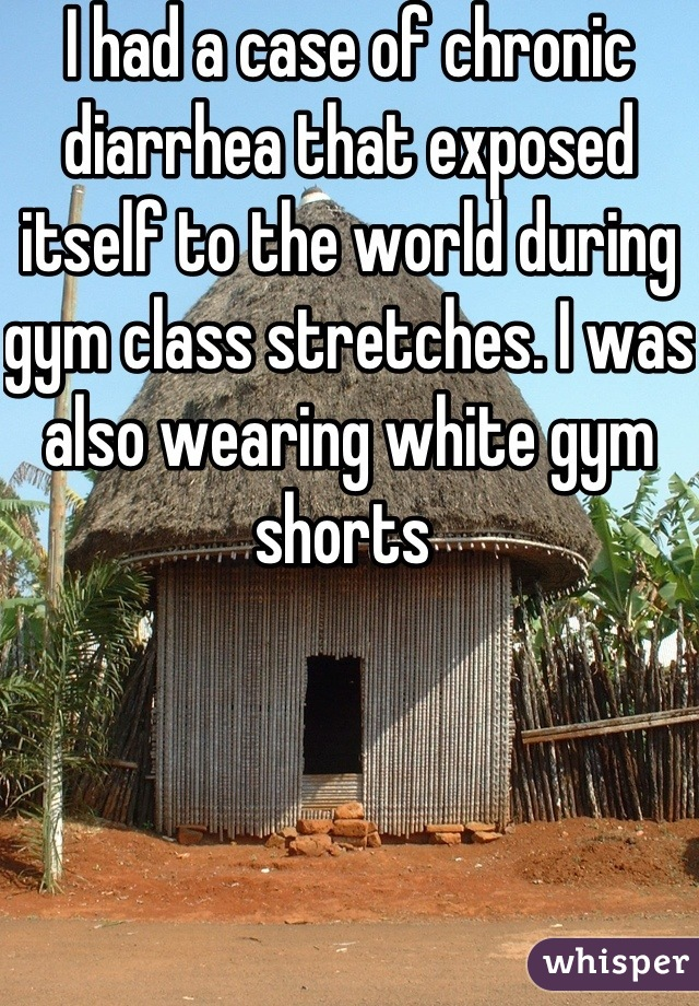 I had a case of chronic diarrhea that exposed itself to the world during gym class stretches. I was also wearing white gym shorts