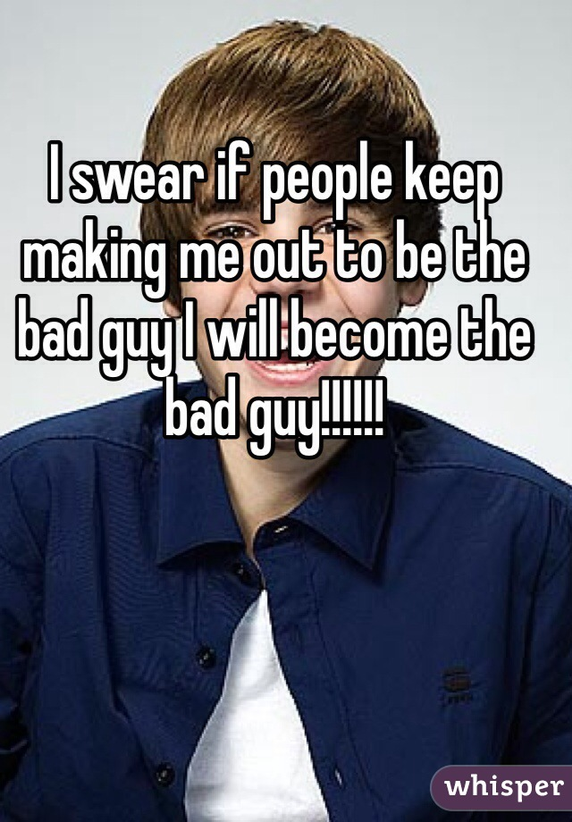 I swear if people keep making me out to be the bad guy I will become the bad guy!!!!!!