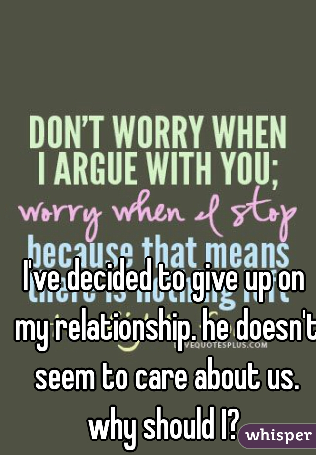 I've decided to give up on my relationship. he doesn't seem to care about us. why should I?