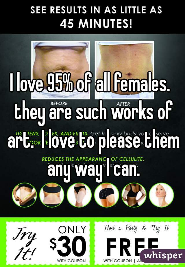 I love 95% of all females.  they are such works of art.  I love to please them any way I can.