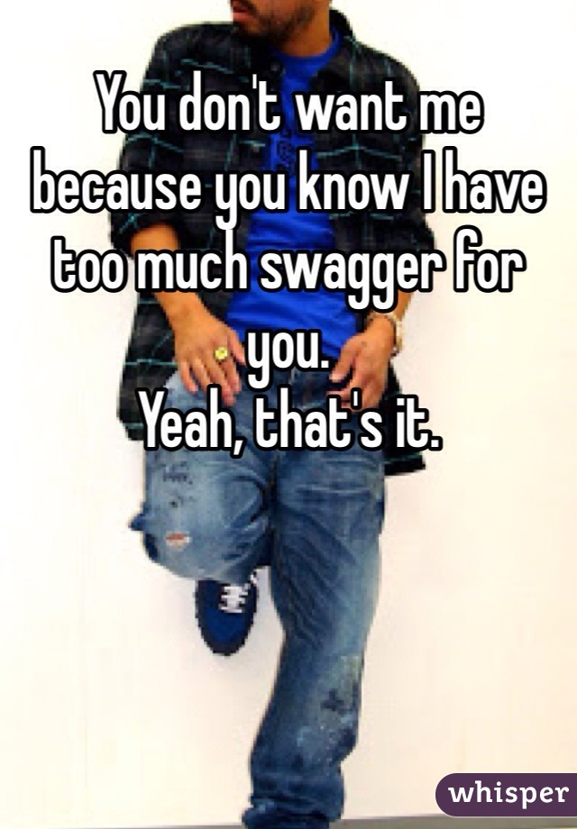 You don't want me because you know I have too much swagger for you. Yeah, that's it.