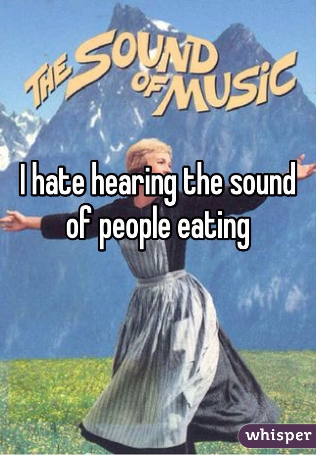 I hate hearing the sound of people eating