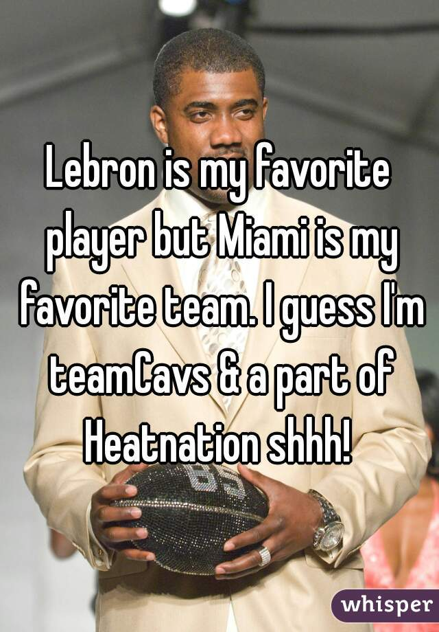 Lebron is my favorite player but Miami is my favorite team. I guess I'm teamCavs & a part of Heatnation shhh!