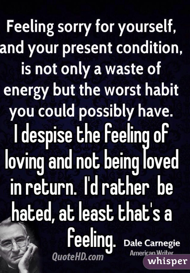 I despise the feeling of loving and not being loved in return.  I'd rather  be hated, at least that's a feeling.