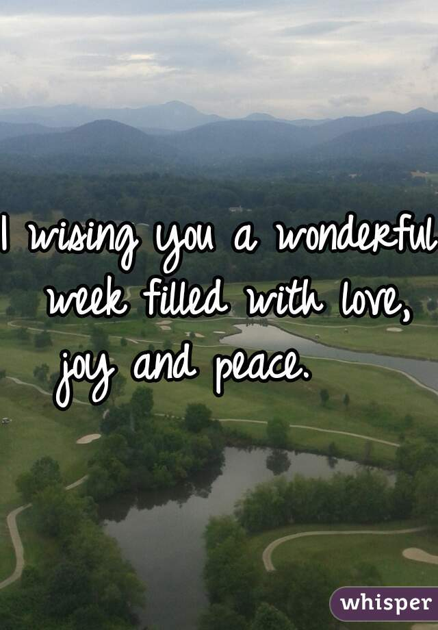 I wising you a wonderful week filled with love, joy and peace.